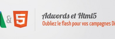 Adwords & HTML5 : oubliez le flash pour vos campagnes Display !